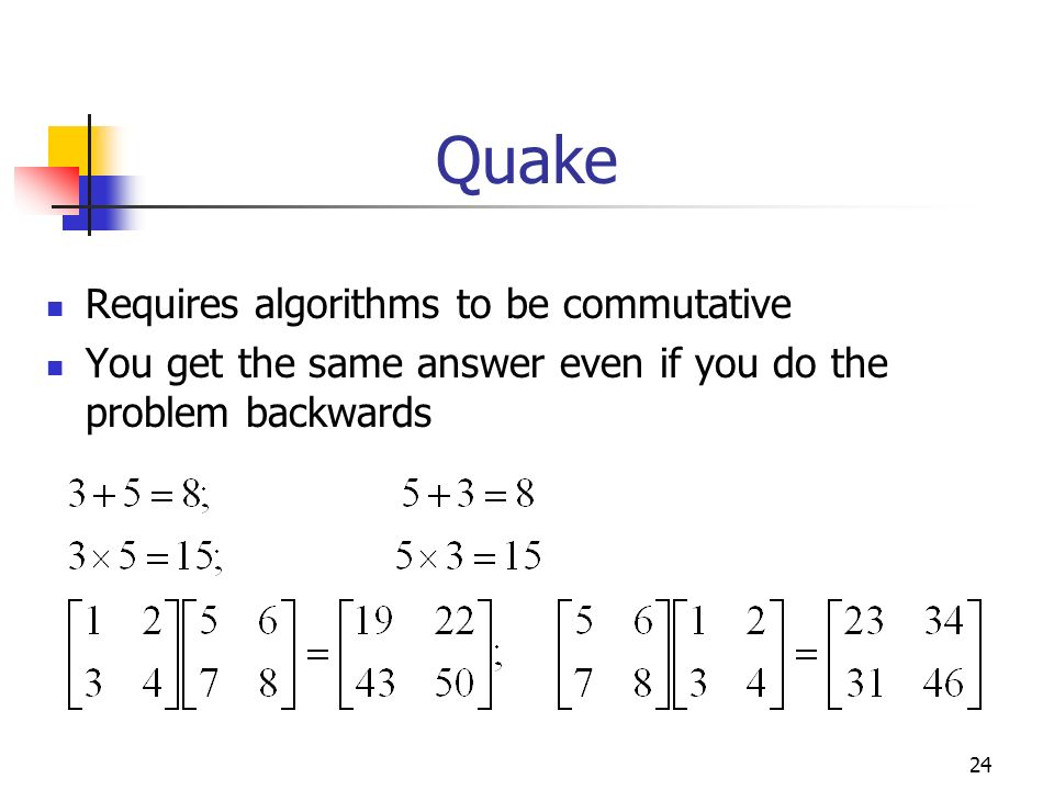 24 Quake Requires algorithms to be commutative You get the same answer even if you do the problem backwards