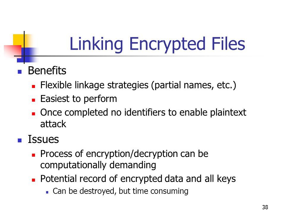 38 Linking Encrypted Files Benefits Flexible linkage strategies (partial names, etc.) Easiest to perform Once completed no identifiers to enable plain