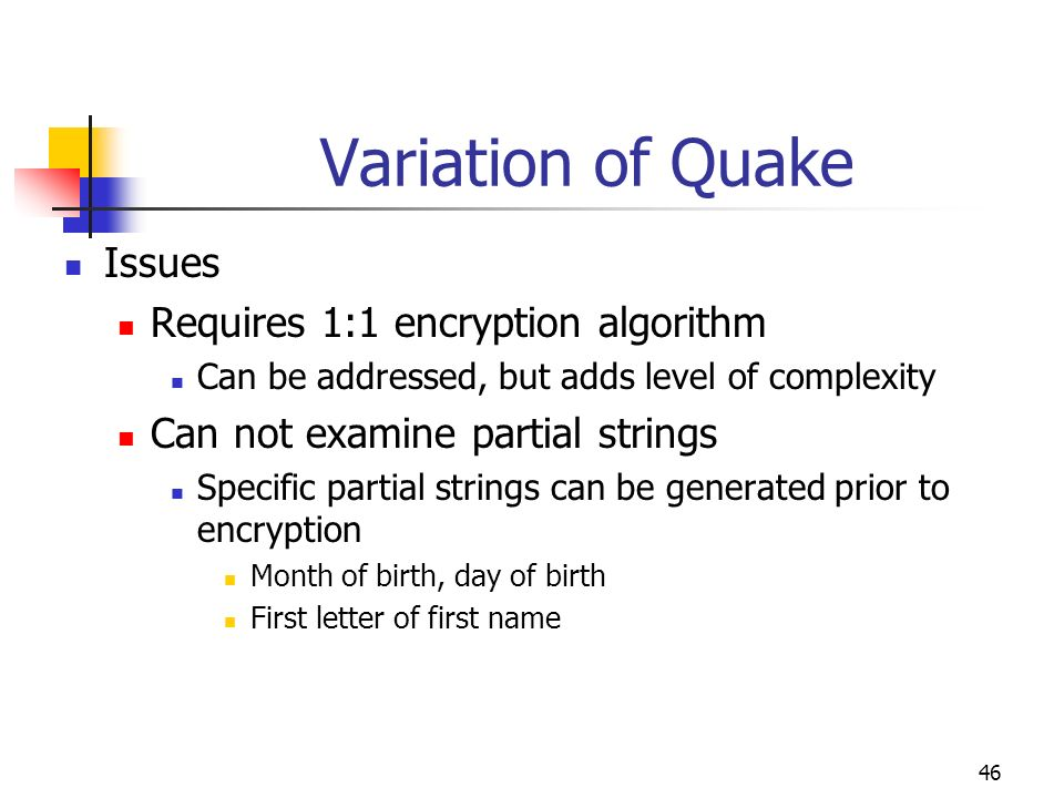 46 Variation of Quake Issues Requires 1:1 encryption algorithm Can be addressed, but adds level of complexity Can not examine partial strings Specific