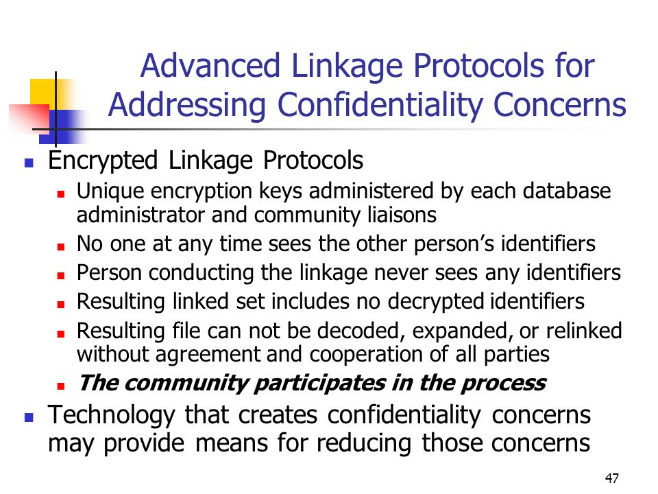 47 Advanced Linkage Protocols for Addressing Confidentiality Concerns Encrypted Linkage Protocols Unique encryption keys administered by each database