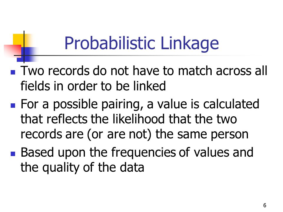 6 Probabilistic Linkage Two records do not have to match across all fields in order to be linked For a possible pairing, a value is calculated that re