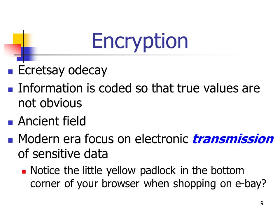 9 Encryption Ecretsay odecay Information is coded so that true values are not obvious Ancient field Modern era focus on electronic transmission of sen