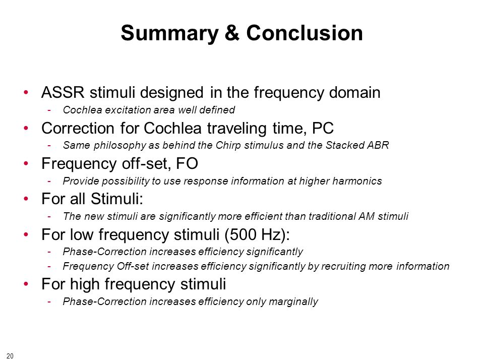 20 Summary & Conclusion ASSR stimuli designed in the frequency domain ­Cochlea excitation area well defined Correction for Cochlea traveling time, PC ­Same philosophy as behind the Chirp stimulus and the Stacked ABR Frequency off-set, FO ­Provide possibility to use response information at higher harmonics For all Stimuli: ­The new stimuli are significantly more efficient than traditional AM stimuli For low frequency stimuli (500 Hz): ­Phase-Correction increases efficiency significantly ­Frequency Off-set increases efficiency significantly by recruiting more information For high frequency stimuli ­Phase-Correction increases efficiency only marginally