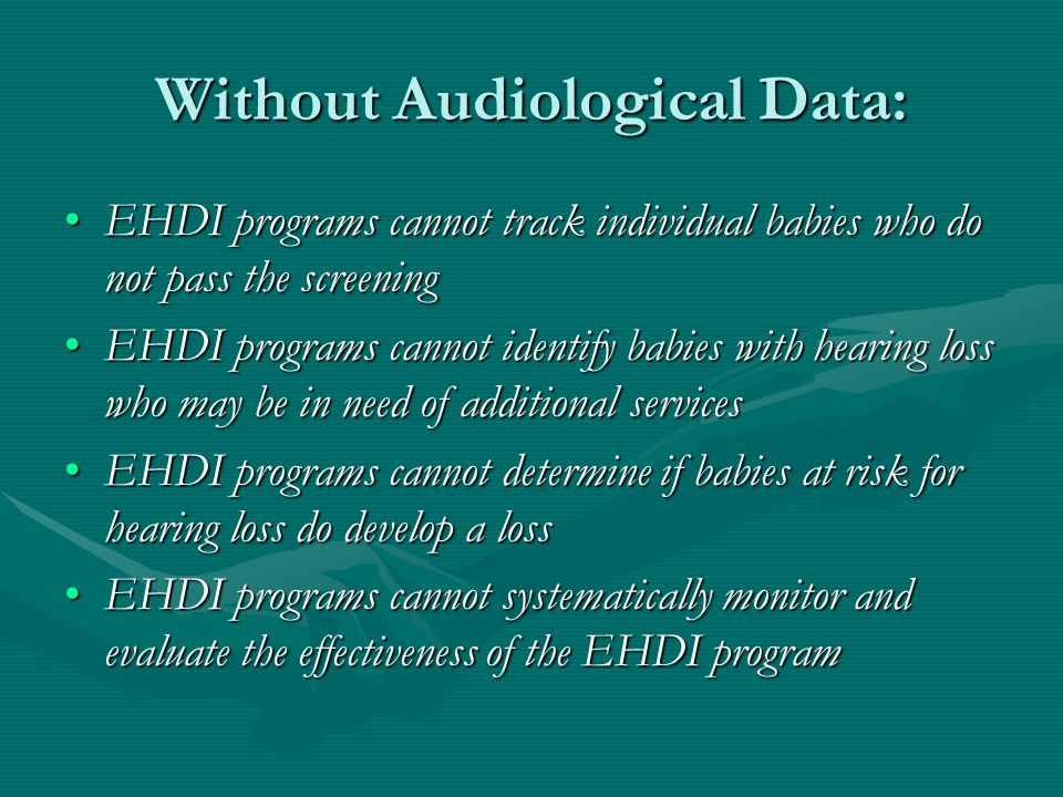 Without Audiological Data: EHDI programs cannot track individual babies who do not pass the screeningEHDI programs cannot track individual babies who do not pass the screening EHDI programs cannot identify babies with hearing loss who may be in need of additional servicesEHDI programs cannot identify babies with hearing loss who may be in need of additional services EHDI programs cannot determine if babies at risk for hearing loss do develop a lossEHDI programs cannot determine if babies at risk for hearing loss do develop a loss EHDI programs cannot systematically monitor and evaluate the effectiveness of the EHDI programEHDI programs cannot systematically monitor and evaluate the effectiveness of the EHDI program