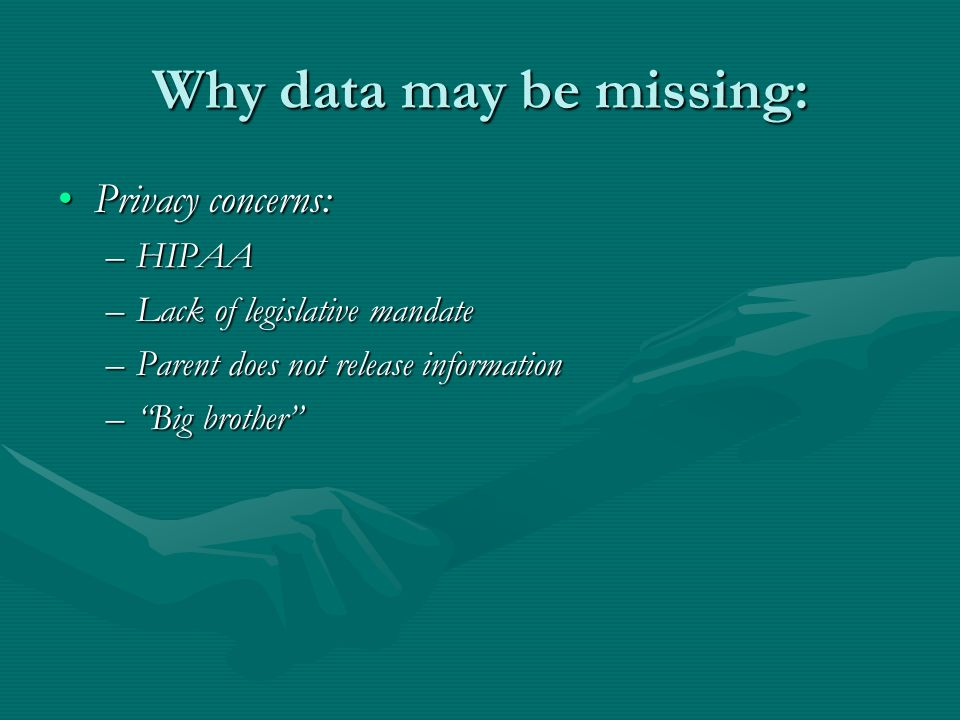 Why data may be missing: Privacy concerns:Privacy concerns: –HIPAA –Lack of legislative mandate –Parent does not release information –Big brother