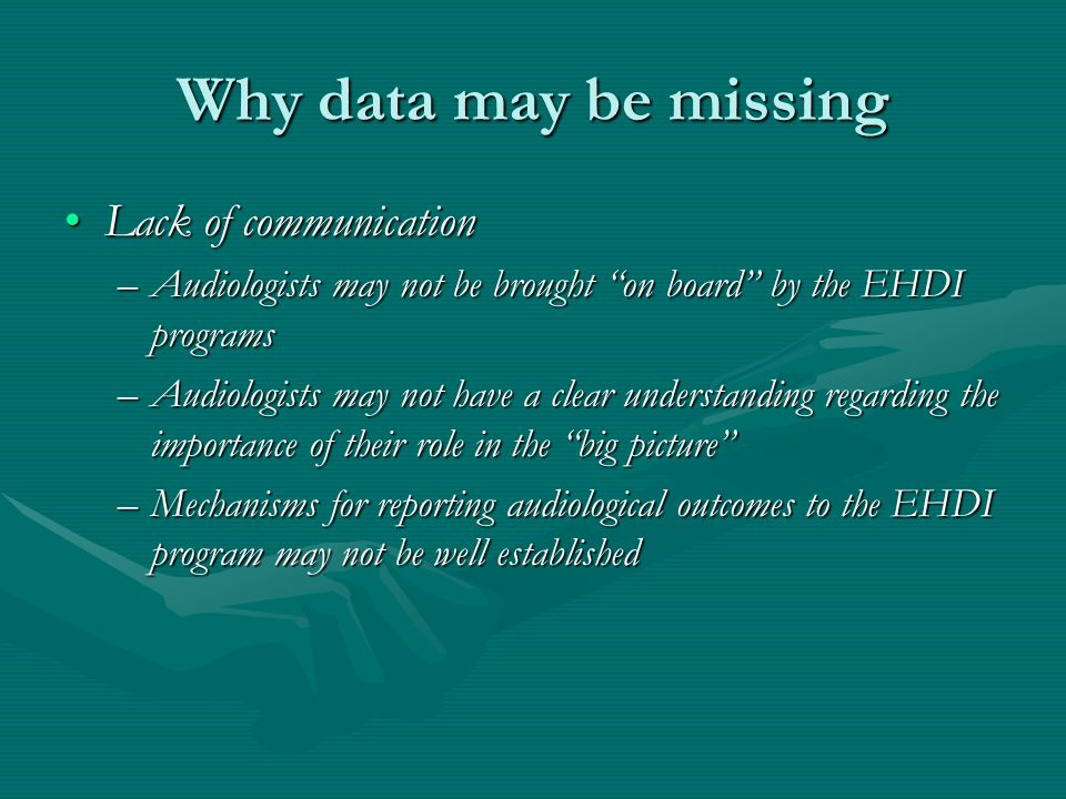 Why data may be missing Lack of communicationLack of communication –Audiologists may not be brought on board by the EHDI programs –Audiologists may not have a clear understanding regarding the importance of their role in the big picture –Mechanisms for reporting audiological outcomes to the EHDI program may not be well established