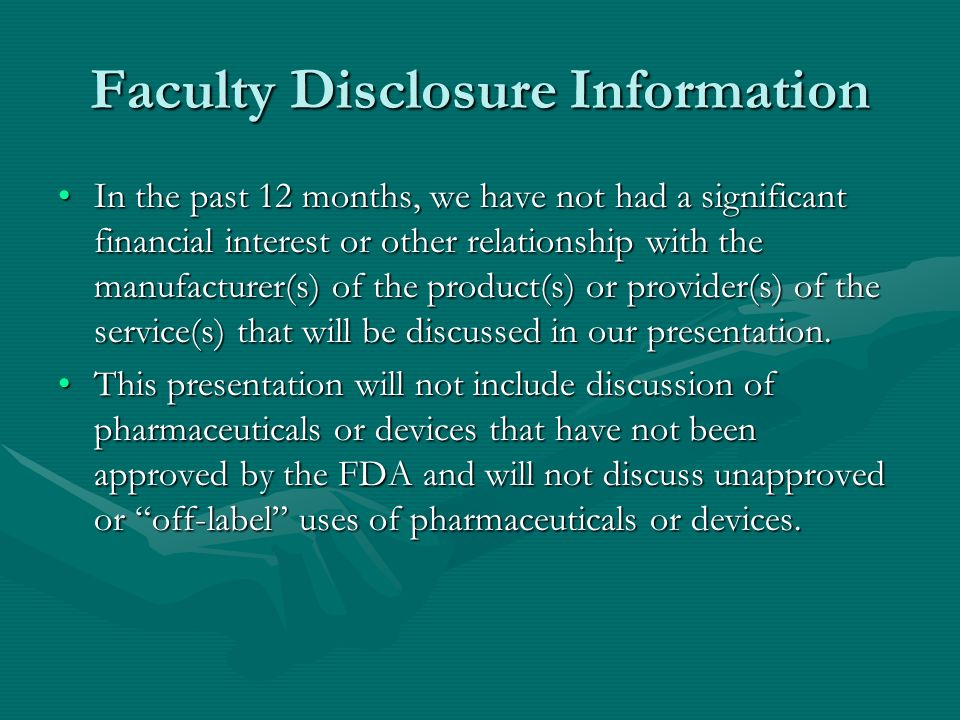 Faculty Disclosure Information In the past 12 months, we have not had a significant financial interest or other relationship with the manufacturer(s) of the product(s) or provider(s) of the service(s) that will be discussed in our presentation.In the past 12 months, we have not had a significant financial interest or other relationship with the manufacturer(s) of the product(s) or provider(s) of the service(s) that will be discussed in our presentation.