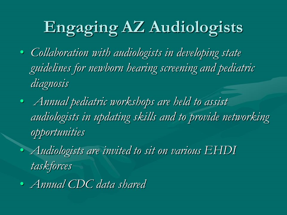 Engaging AZ Audiologists Collaboration with audiologists in developing state guidelines for newborn hearing screening and pediatric diagnosisCollaboration with audiologists in developing state guidelines for newborn hearing screening and pediatric diagnosis Annual pediatric workshops are held to assist audiologists in updating skills and to provide networking opportunities Annual pediatric workshops are held to assist audiologists in updating skills and to provide networking opportunities Audiologists are invited to sit on various EHDI taskforcesAudiologists are invited to sit on various EHDI taskforces Annual CDC data sharedAnnual CDC data shared