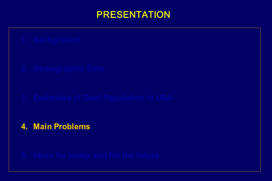 PRESENTATION 1.Background 2.Demographic Data 3.Estimates of Deaf Population in USA 4.Main Problems 5.Ideas for today and for the future