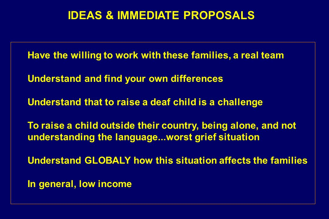 IDEAS & IMMEDIATE PROPOSALS Have the willing to work with these families, a real team Understand and find your own differences Understand that to raise a deaf child is a challenge To raise a child outside their country, being alone, and not understanding the language...worst grief situation Understand GLOBALY how this situation affects the families In general, low income