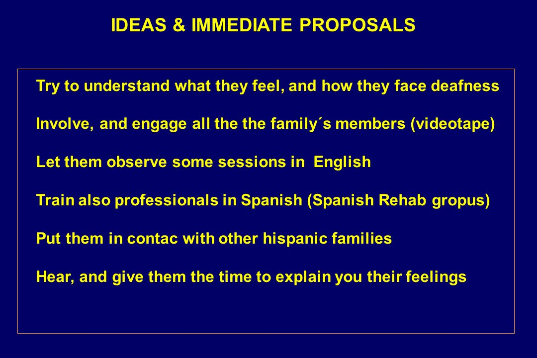 IDEAS & IMMEDIATE PROPOSALS Try to understand what they feel, and how they face deafness Involve, and engage all the the family´s members (videotape) Let them observe some sessions in English Train also professionals in Spanish (Spanish Rehab gropus) Put them in contac with other hispanic families Hear, and give them the time to explain you their feelings