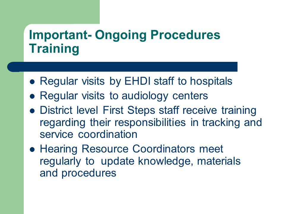 Important- Ongoing Procedures Training Regular visits by EHDI staff to hospitals Regular visits to audiology centers District level First Steps staff receive training regarding their responsibilities in tracking and service coordination Hearing Resource Coordinators meet regularly to update knowledge, materials and procedures