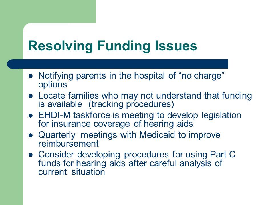 Resolving Funding Issues Notifying parents in the hospital of no charge options Locate families who may not understand that funding is available (tracking procedures) EHDI-M taskforce is meeting to develop legislation for insurance coverage of hearing aids Quarterly meetings with Medicaid to improve reimbursement Consider developing procedures for using Part C funds for hearing aids after careful analysis of current situation
