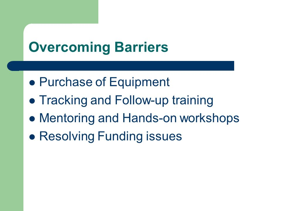 Overcoming Barriers Purchase of Equipment Tracking and Follow-up training Mentoring and Hands-on workshops Resolving Funding issues
