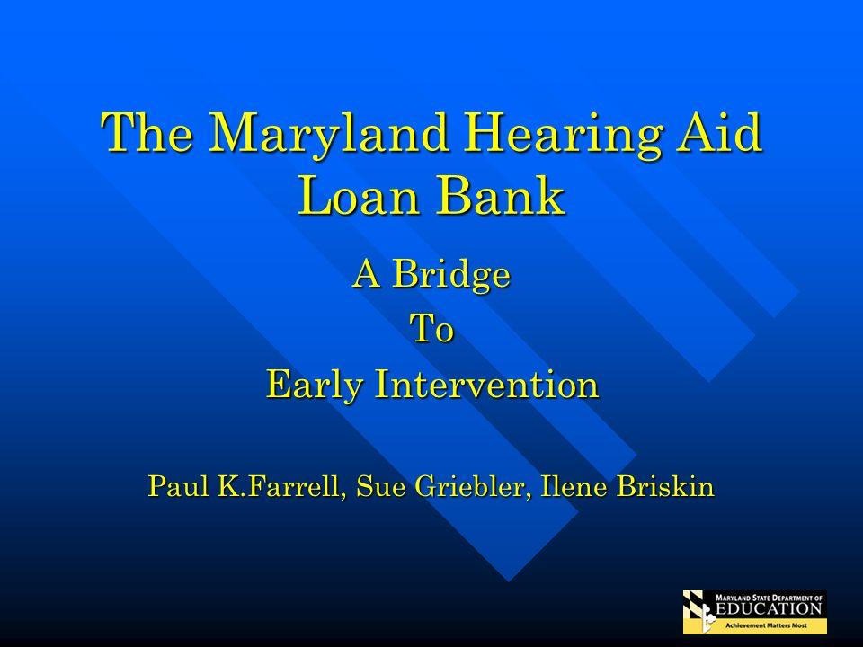 The Maryland Hearing Aid Loan Bank A Bridge To Early Intervention Paul K.Farrell, Sue Griebler, Ilene Briskin