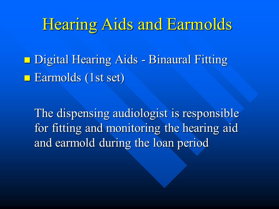 Hearing Aids and Earmolds Digital Hearing Aids - Binaural Fitting Digital Hearing Aids - Binaural Fitting Earmolds (1st set) Earmolds (1st set) The dispensing audiologist is responsible for fitting and monitoring the hearing aid and earmold during the loan period