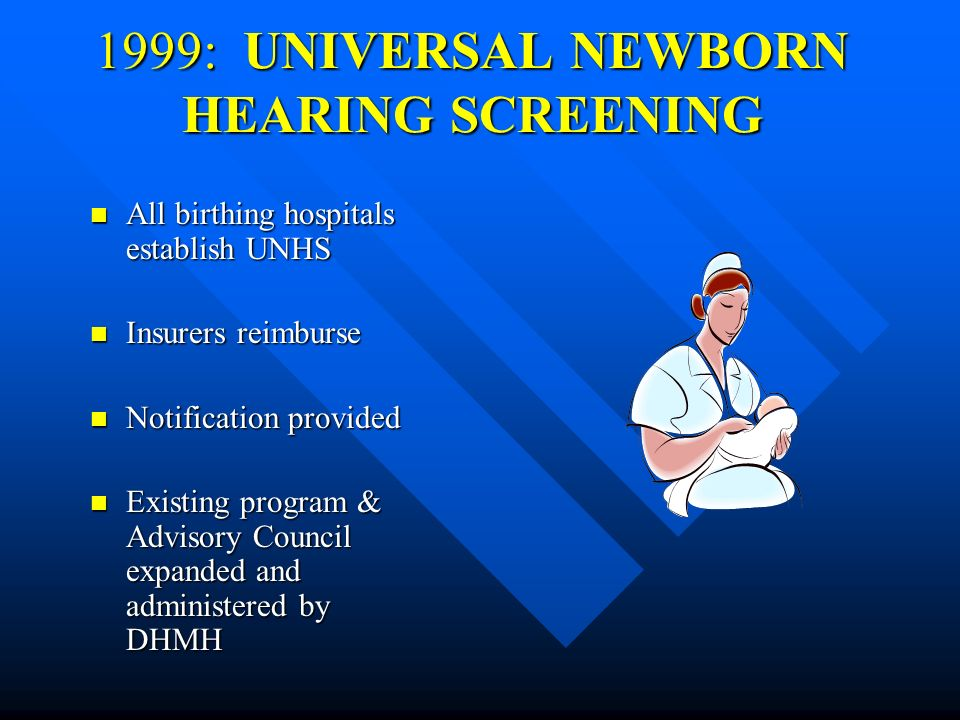 1999: UNIVERSAL NEWBORN HEARING SCREENING All birthing hospitals establish UNHS All birthing hospitals establish UNHS Insurers reimburse Insurers reimburse Notification provided Notification provided Existing program & Advisory Council expanded and administered by DHMH Existing program & Advisory Council expanded and administered by DHMH