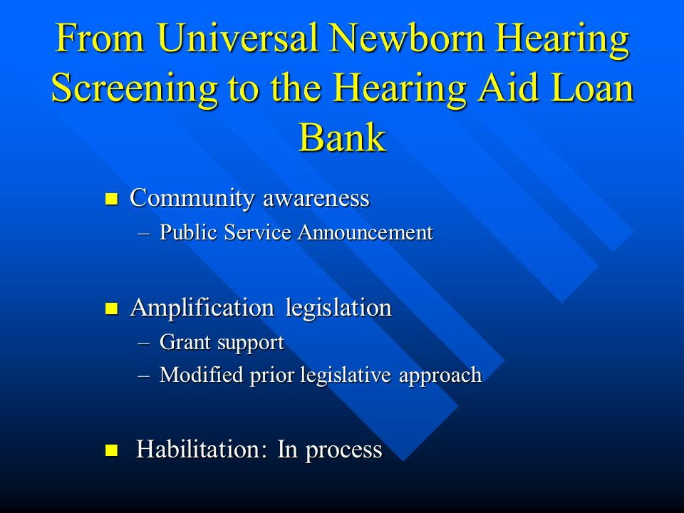 From Universal Newborn Hearing Screening to the Hearing Aid Loan Bank Community awareness Community awareness –Public Service Announcement Amplification legislation Amplification legislation –Grant support –Modified prior legislative approach Habilitation: In process Habilitation: In process