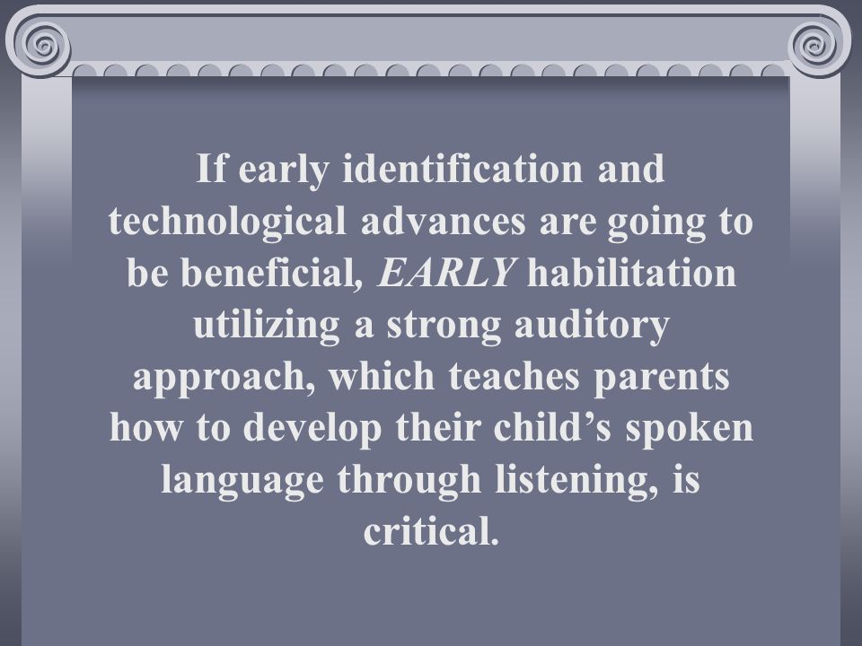 If early identification and technological advances are going to be beneficial, EARLY habilitation utilizing a strong auditory approach, which teaches parents how to develop their childs spoken language through listening, is critical.