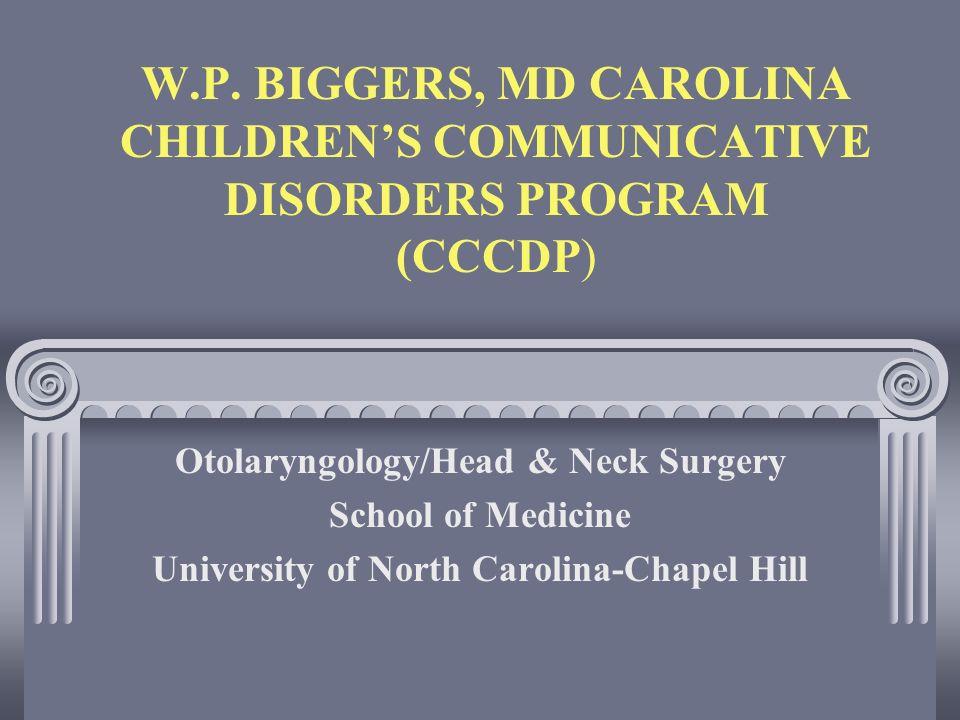 W.P. BIGGERS, MD CAROLINA CHILDRENS COMMUNICATIVE DISORDERS PROGRAM (CCCDP) Otolaryngology/Head & Neck Surgery School of Medicine University of North
