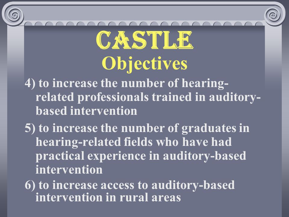 CASTLE Objectives 4) to increase the number of hearing- related professionals trained in auditory- based intervention 5) to increase the number of graduates in hearing-related fields who have had practical experience in auditory-based intervention 6) to increase access to auditory-based intervention in rural areas