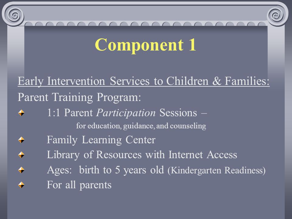 Component 1 Early Intervention Services to Children & Families: Parent Training Program: 1:1 Parent Participation Sessions – for education, guidance, and counseling Family Learning Center Library of Resources with Internet Access Ages: birth to 5 years old (Kindergarten Readiness) For all parents