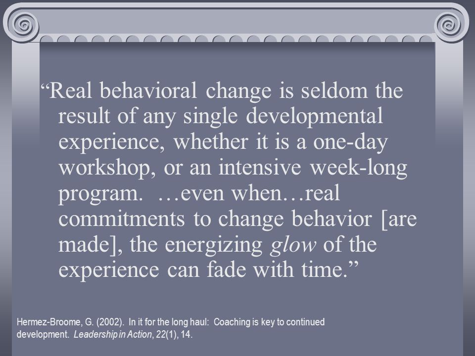 Real behavioral change is seldom the result of any single developmental experience, whether it is a one-day workshop, or an intensive week-long program.