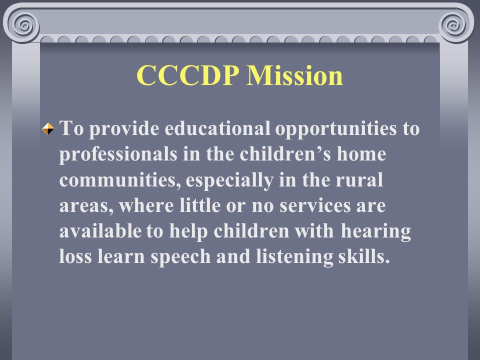 CCCDP Mission To provide educational opportunities to professionals in the childrens home communities, especially in the rural areas, where little or no services are available to help children with hearing loss learn speech and listening skills.
