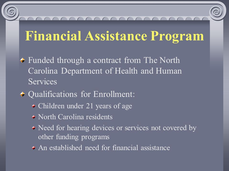 Financial Assistance Program Funded through a contract from The North Carolina Department of Health and Human Services Qualifications for Enrollment: Children under 21 years of age North Carolina residents Need for hearing devices or services not covered by other funding programs An established need for financial assistance
