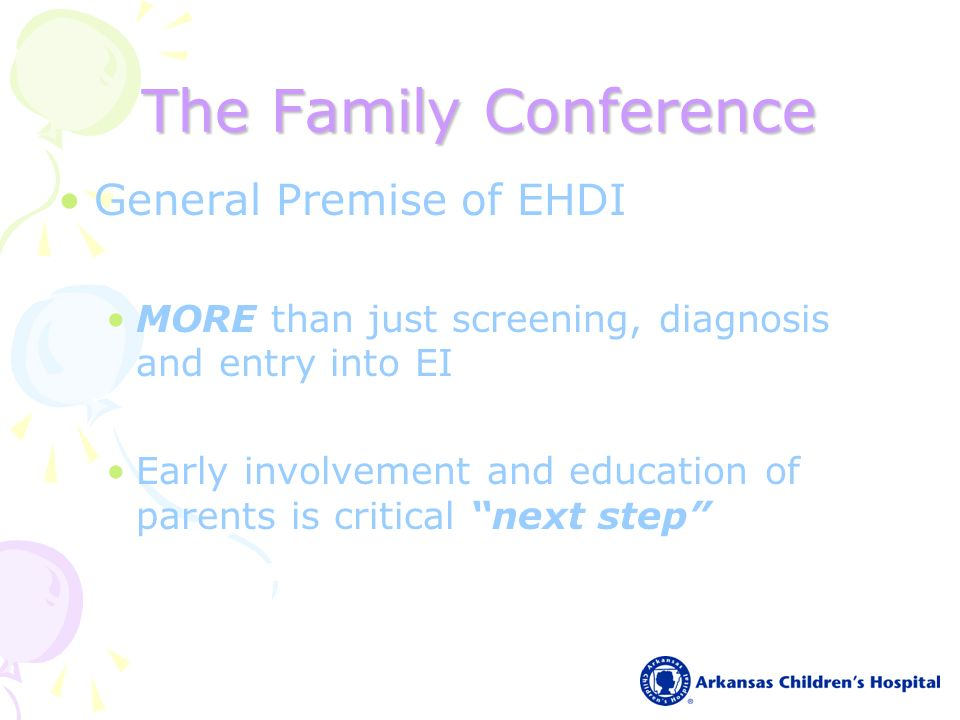 The Family Conference General Premise of EHDI MORE than just screening, diagnosis and entry into EI Early involvement and education of parents is critical next step