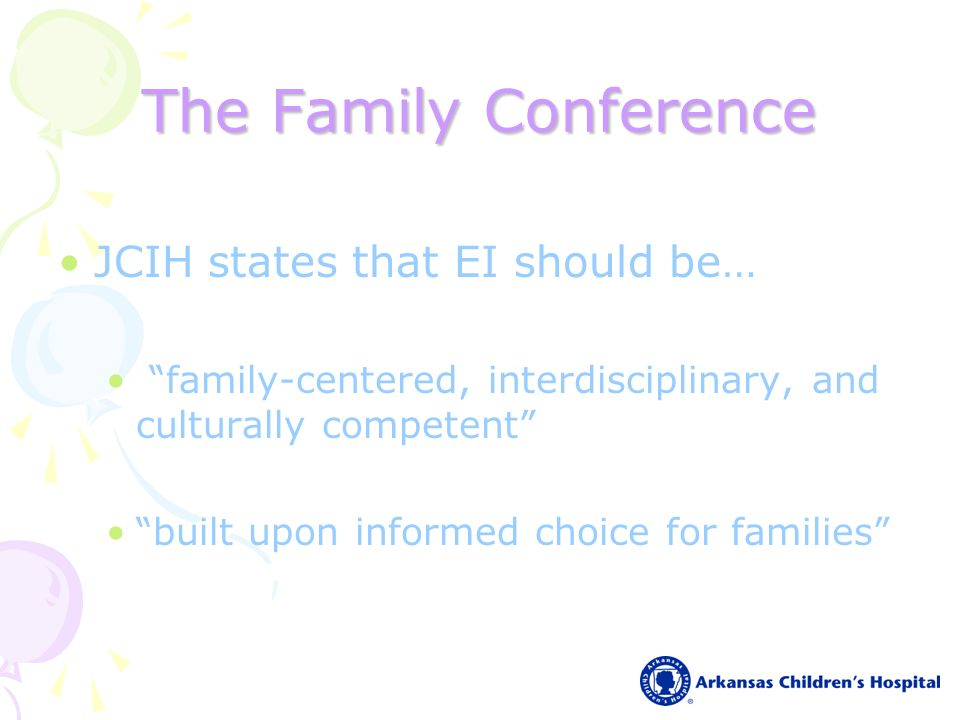 The Family Conference JCIH states that EI should be… family-centered, interdisciplinary, and culturally competent built upon informed choice for families