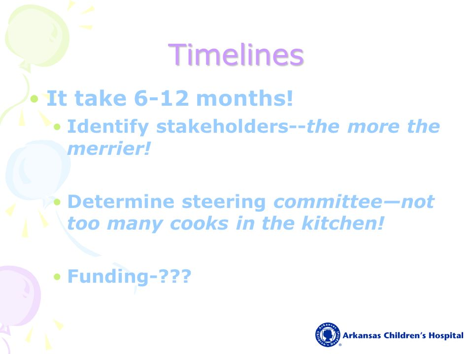 Timelines It take 6-12 months. Identify stakeholders--the more the merrier.