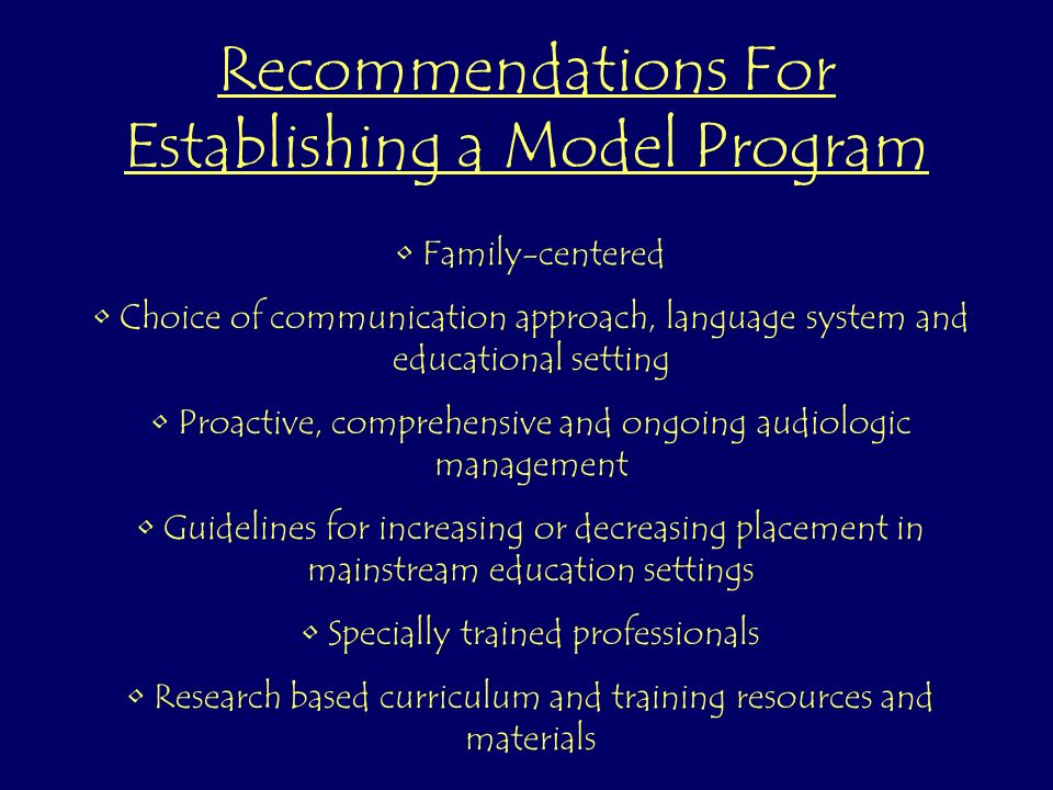 Recommendations For Establishing a Model Program Family-centered Choice of communication approach, language system and educational setting Proactive, comprehensive and ongoing audiologic management Guidelines for increasing or decreasing placement in mainstream education settings Specially trained professionals Research based curriculum and training resources and materials