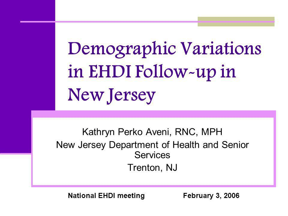 Demographic Variations in EHDI Follow-up in New Jersey Kathryn Perko Aveni, RNC, MPH New Jersey Department of Health and Senior Services Trenton, NJ National EHDI meetingFebruary 3, 2006
