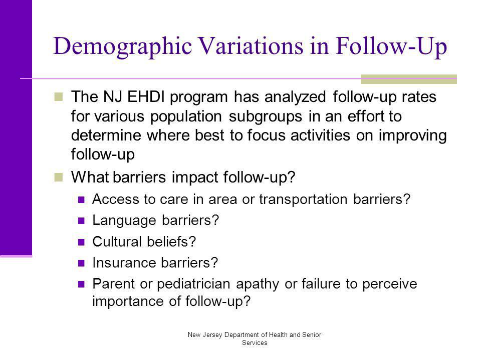 New Jersey Department of Health and Senior Services Demographic Variations in Follow-Up The NJ EHDI program has analyzed follow-up rates for various population subgroups in an effort to determine where best to focus activities on improving follow-up What barriers impact follow-up.