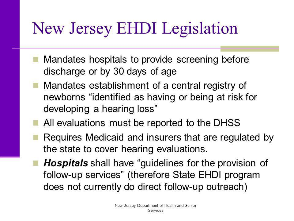New Jersey Department of Health and Senior Services New Jersey EHDI Legislation Mandates hospitals to provide screening before discharge or by 30 days of age Mandates establishment of a central registry of newborns identified as having or being at risk for developing a hearing loss All evaluations must be reported to the DHSS Requires Medicaid and insurers that are regulated by the state to cover hearing evaluations.