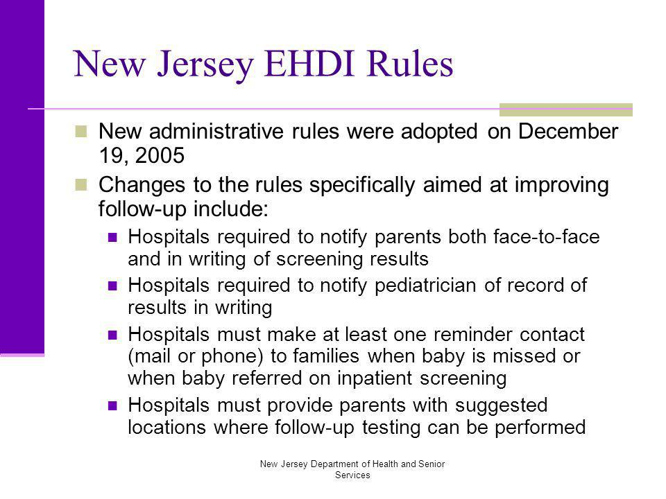 New Jersey Department of Health and Senior Services New Jersey EHDI Rules New administrative rules were adopted on December 19, 2005 Changes to the rules specifically aimed at improving follow-up include: Hospitals required to notify parents both face-to-face and in writing of screening results Hospitals required to notify pediatrician of record of results in writing Hospitals must make at least one reminder contact (mail or phone) to families when baby is missed or when baby referred on inpatient screening Hospitals must provide parents with suggested locations where follow-up testing can be performed