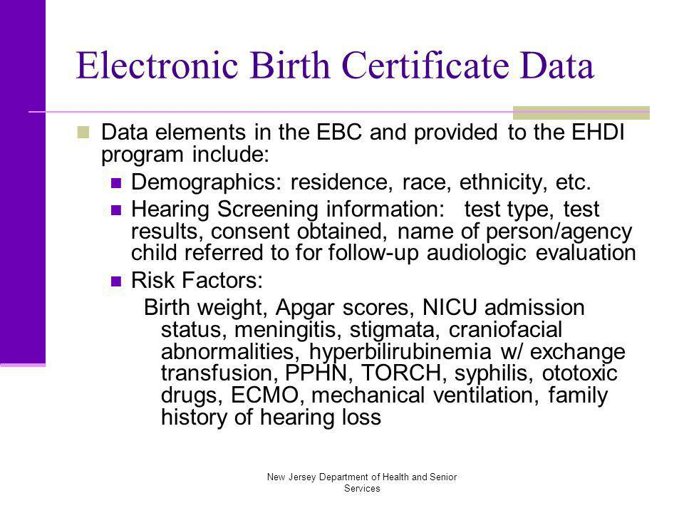 New Jersey Department of Health and Senior Services Electronic Birth Certificate Data Data elements in the EBC and provided to the EHDI program include: Demographics: residence, race, ethnicity, etc.