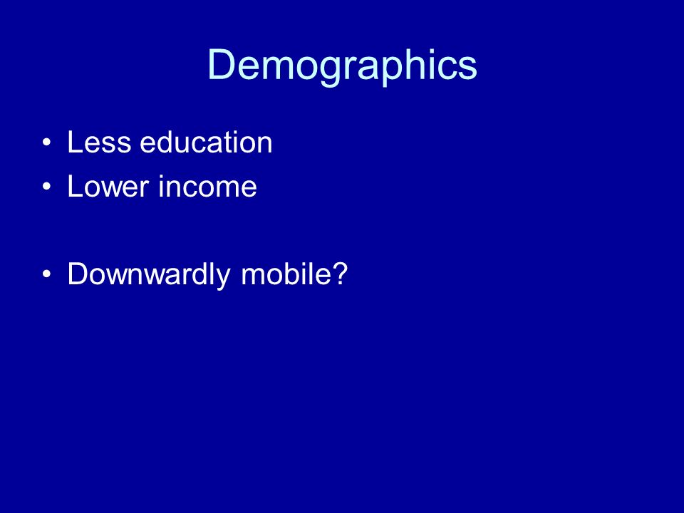 Demographics Less education Lower income Downwardly mobile