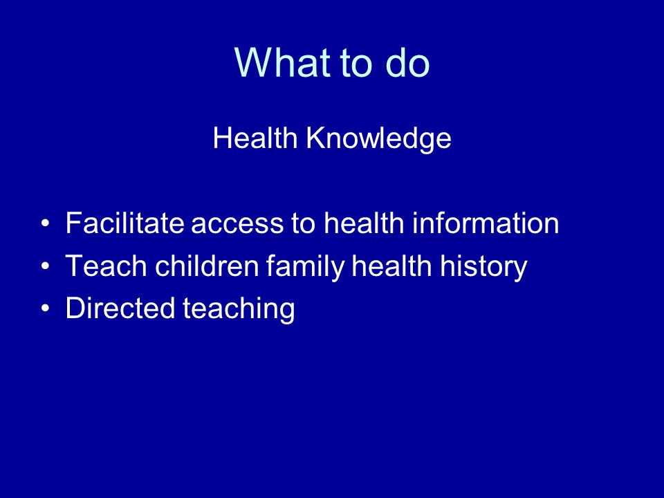 What to do Health Knowledge Facilitate access to health information Teach children family health history Directed teaching