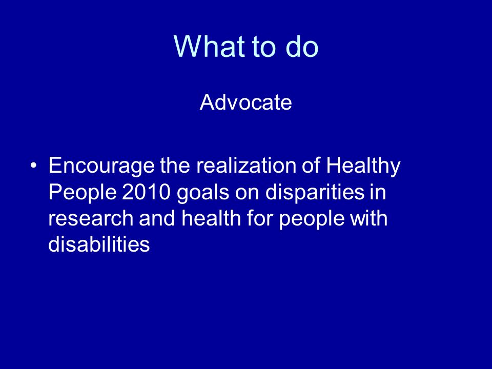 What to do Advocate Encourage the realization of Healthy People 2010 goals on disparities in research and health for people with disabilities