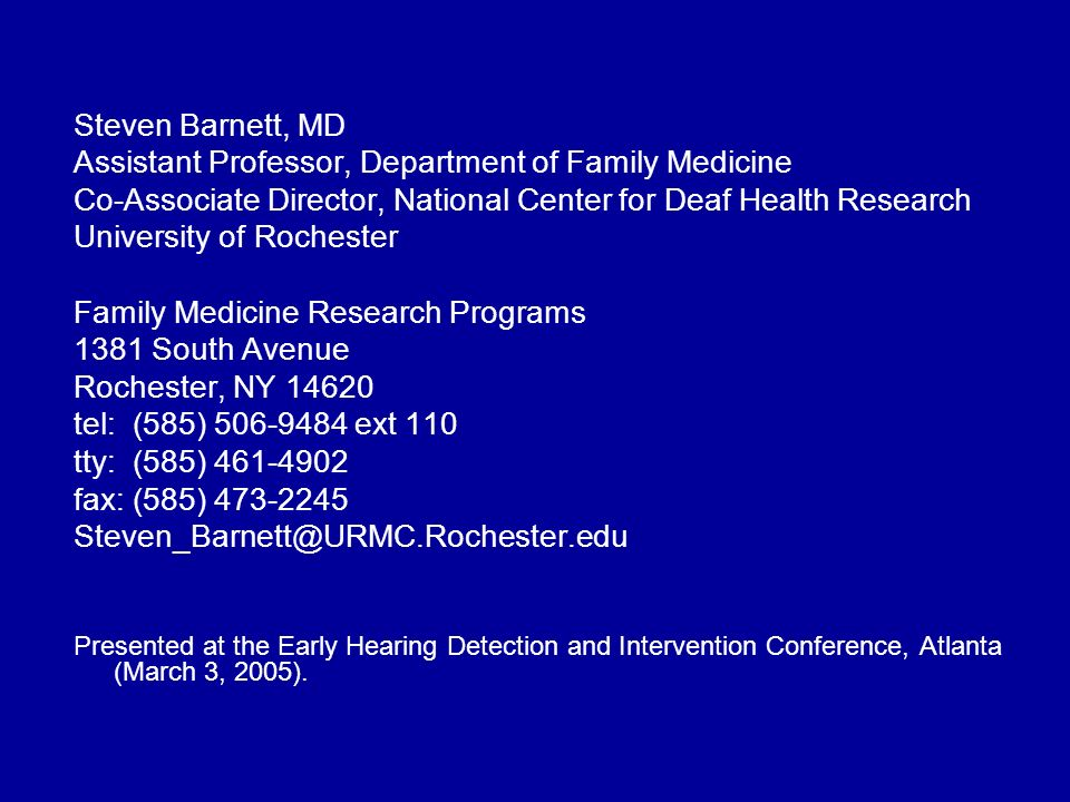 Steven Barnett, MD Assistant Professor, Department of Family Medicine Co-Associate Director, National Center for Deaf Health Research University of Rochester Family Medicine Research Programs 1381 South Avenue Rochester, NY 14620 tel: (585) 506-9484 ext 110 tty: (585) 461-4902 fax: (585) 473-2245 Steven_Barnett@URMC.Rochester.edu Presented at the Early Hearing Detection and Intervention Conference, Atlanta (March 3, 2005).