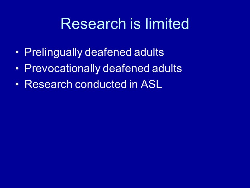 Research is limited Prelingually deafened adults Prevocationally deafened adults Research conducted in ASL