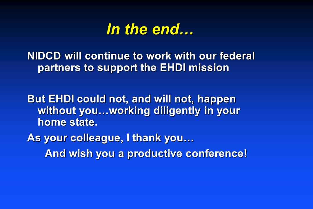 In the end… NIDCD will continue to work with our federal partners to support the EHDI mission But EHDI could not, and will not, happen without you…working diligently in your home state.
