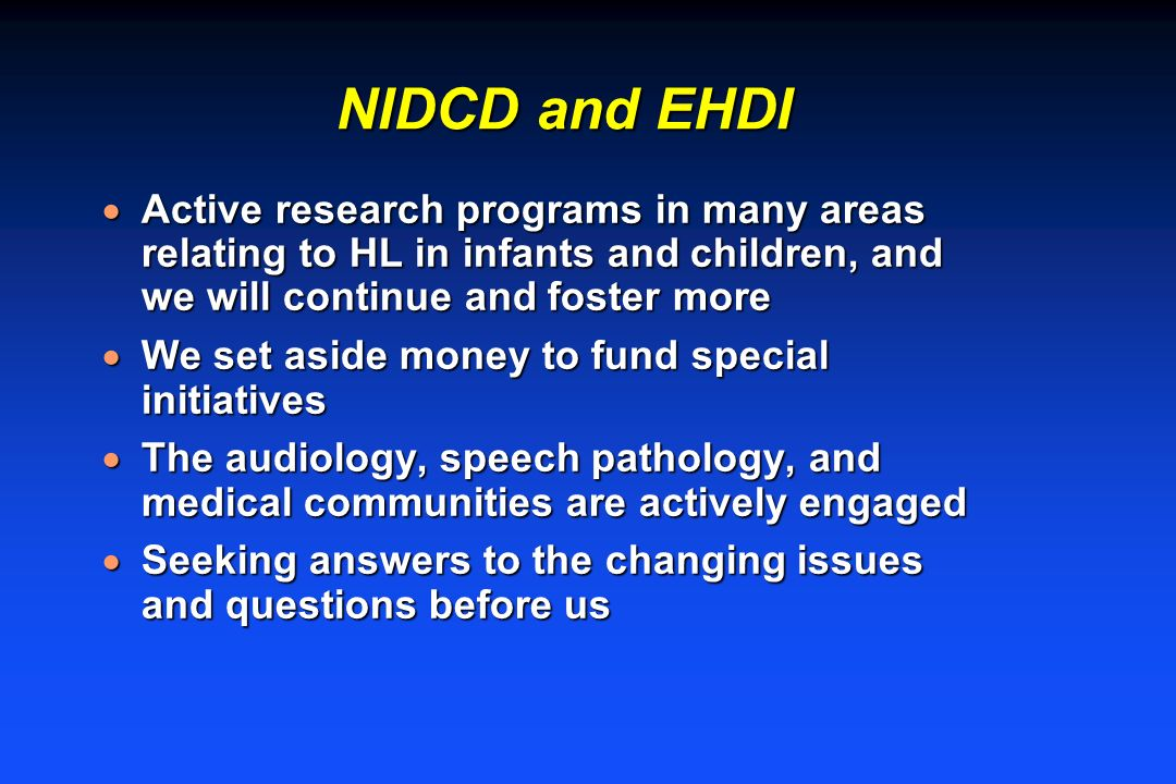 NIDCD and EHDI Active research programs in many areas relating to HL in infants and children, and we will continue and foster more Active research pro
