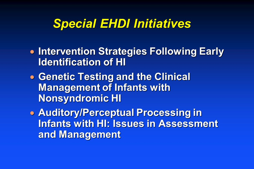 Special EHDI Initiatives Intervention Strategies Following Early Identification of HI Intervention Strategies Following Early Identification of HI Genetic Testing and the Clinical Management of Infants with Nonsyndromic HI Genetic Testing and the Clinical Management of Infants with Nonsyndromic HI Auditory/Perceptual Processing in Infants with HI: Issues in Assessment and Management Auditory/Perceptual Processing in Infants with HI: Issues in Assessment and Management