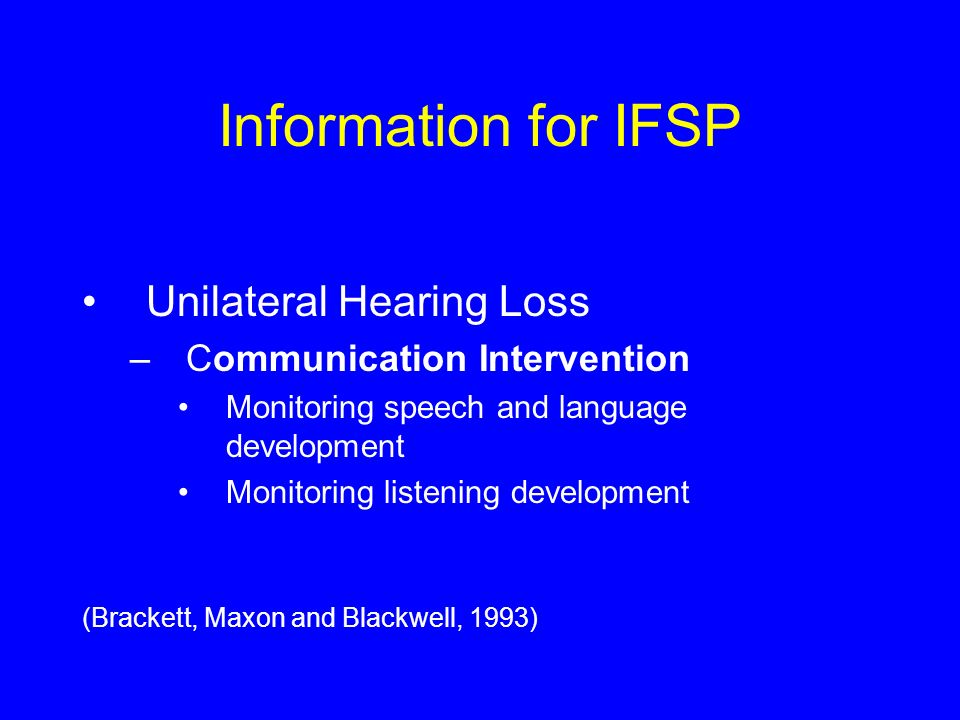 Information for IFSP Unilateral Hearing Loss –Communication Intervention Monitoring speech and language development Monitoring listening development (Brackett, Maxon and Blackwell, 1993)