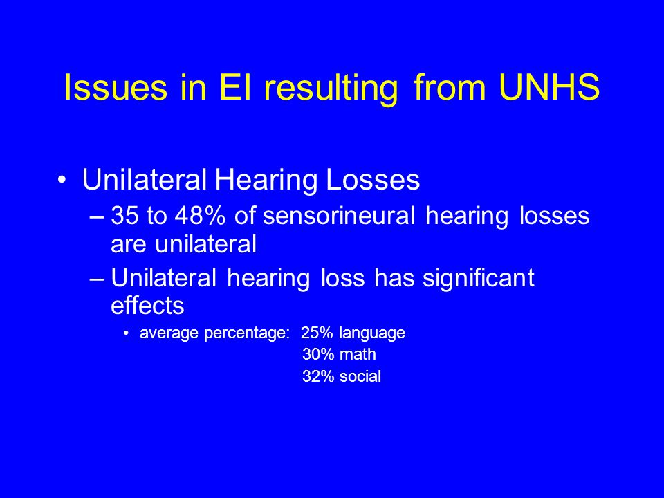 Issues in EI resulting from UNHS Unilateral Hearing Losses –35 to 48% of sensorineural hearing losses are unilateral –Unilateral hearing loss has significant effects average percentage: 25% language 30% math 32% social