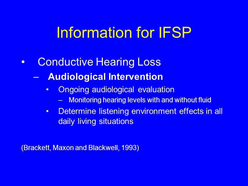 Information for IFSP Conductive Hearing Loss –Audiological Intervention Ongoing audiological evaluation –Monitoring hearing levels with and without fluid Determine listening environment effects in all daily living situations (Brackett, Maxon and Blackwell, 1993)