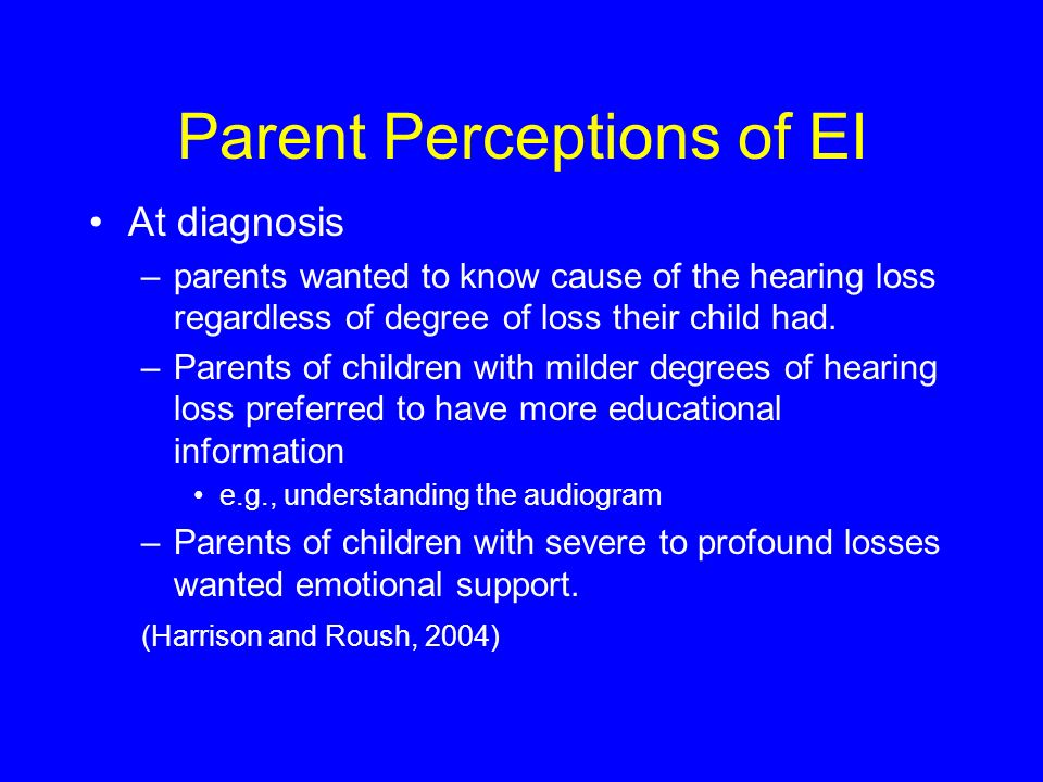 Parent Perceptions of EI At diagnosis –parents wanted to know cause of the hearing loss regardless of degree of loss their child had.